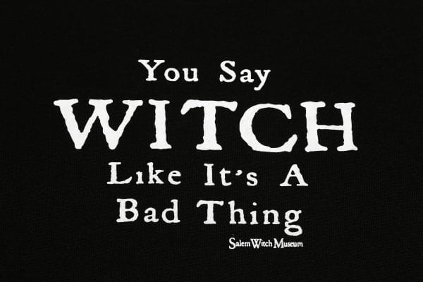 You say witch like it's a bad thing.